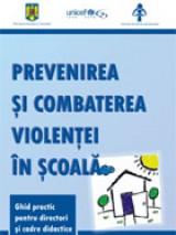 Prevenirea şi combaterea violenţei în şcoală. Ghid practic pentru directori şi cadre didactice